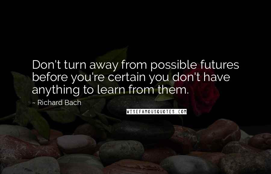 Richard Bach quotes: Don't turn away from possible futures before you're certain you don't have anything to learn from them.