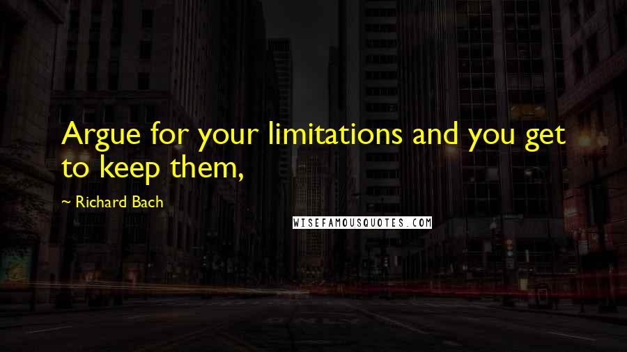 Richard Bach quotes: Argue for your limitations and you get to keep them,