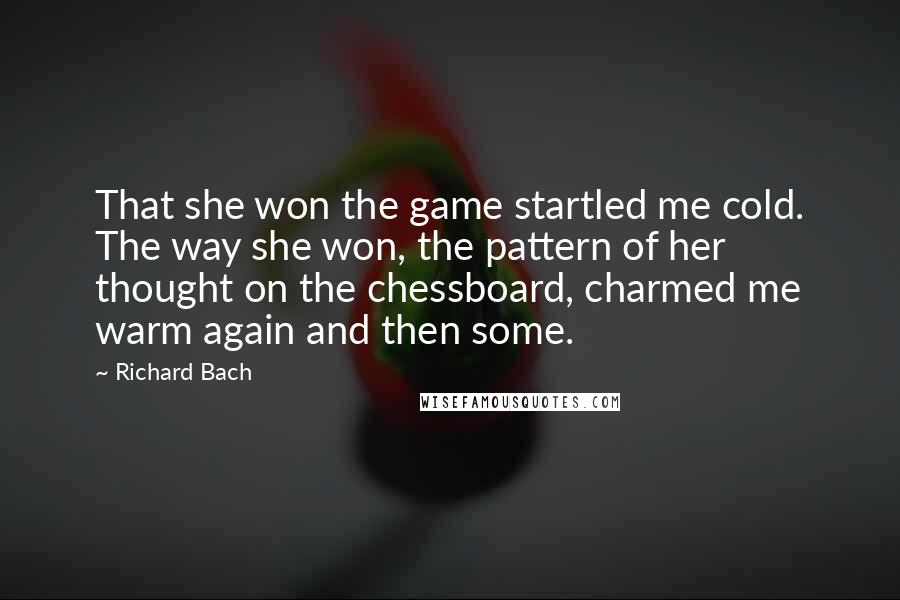 Richard Bach quotes: That she won the game startled me cold. The way she won, the pattern of her thought on the chessboard, charmed me warm again and then some.
