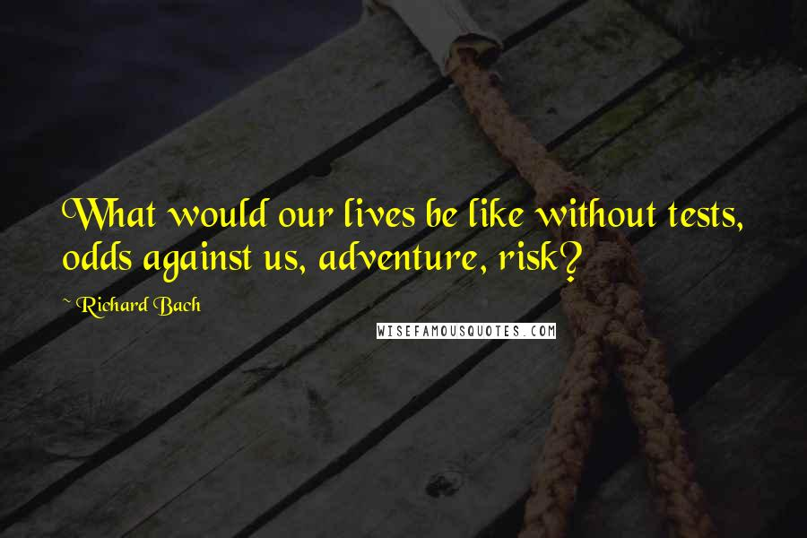 Richard Bach quotes: What would our lives be like without tests, odds against us, adventure, risk?