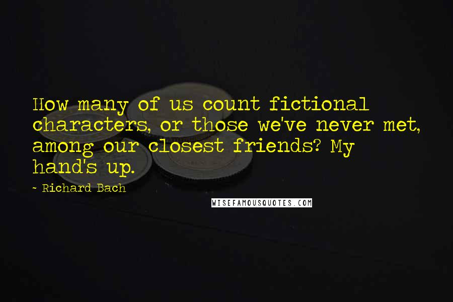 Richard Bach quotes: How many of us count fictional characters, or those we've never met, among our closest friends? My hand's up.