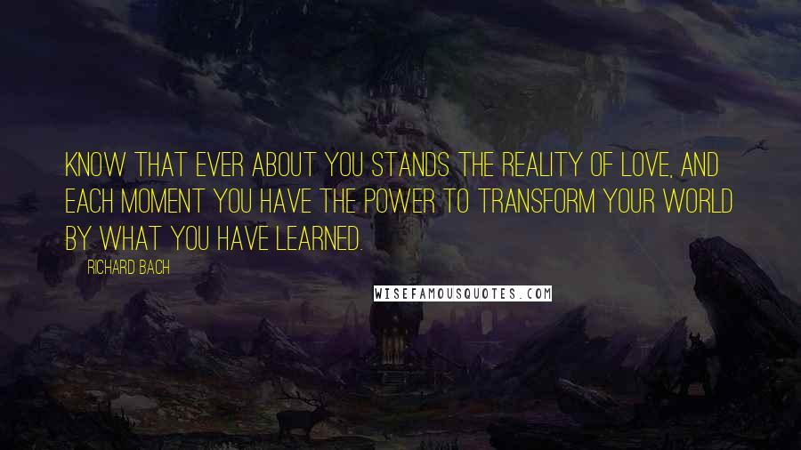 Richard Bach quotes: Know that ever about you stands the reality of love, and each moment you have the power to transform your world by what you have learned.