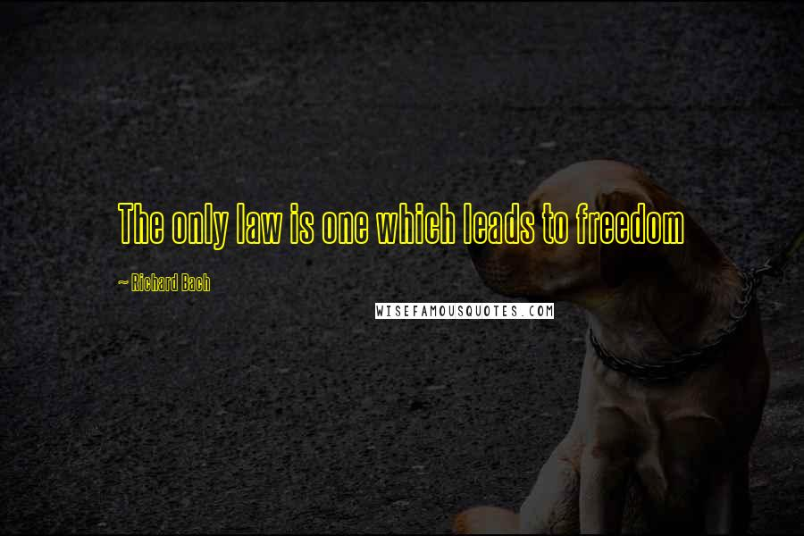 Richard Bach quotes: The only law is one which leads to freedom