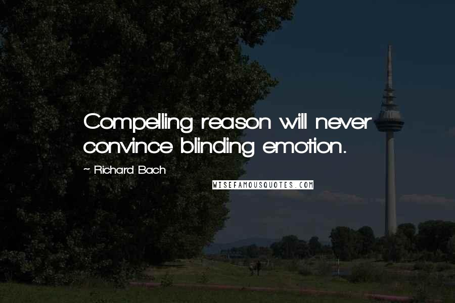 Richard Bach quotes: Compelling reason will never convince blinding emotion.