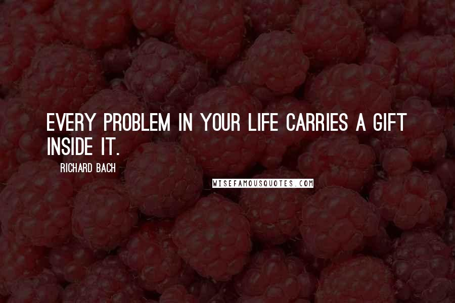 Richard Bach quotes: Every problem in your life carries a gift inside it.
