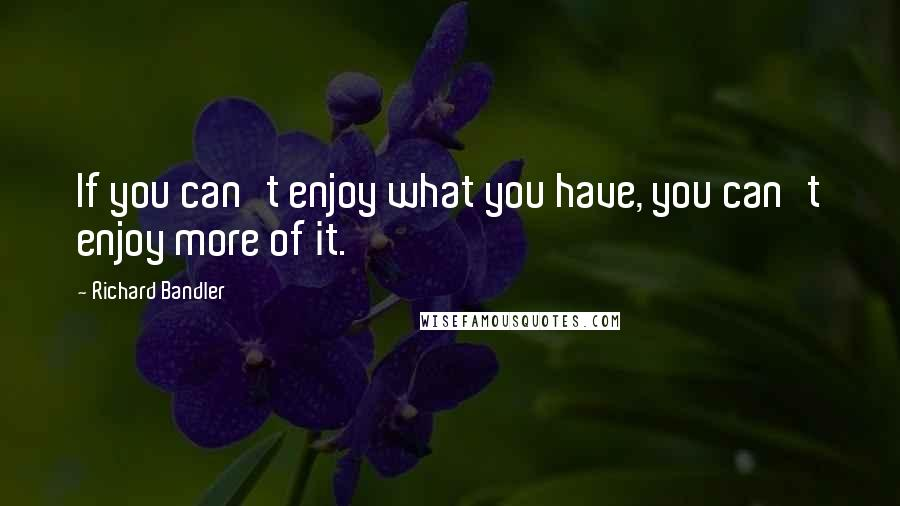 Richard Bandler quotes: If you can't enjoy what you have, you can't enjoy more of it.
