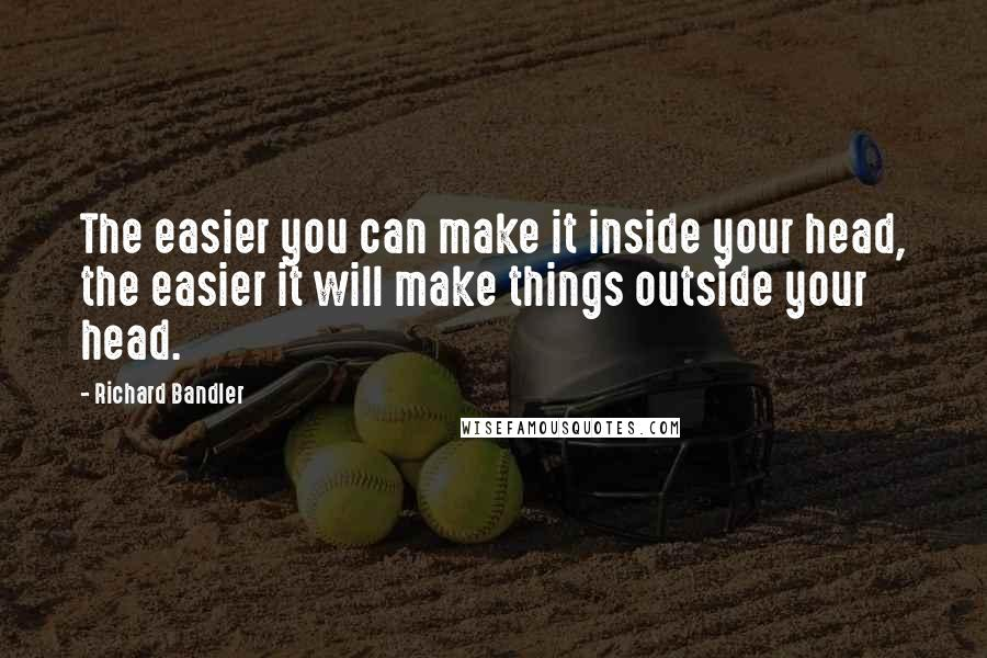 Richard Bandler quotes: The easier you can make it inside your head, the easier it will make things outside your head.