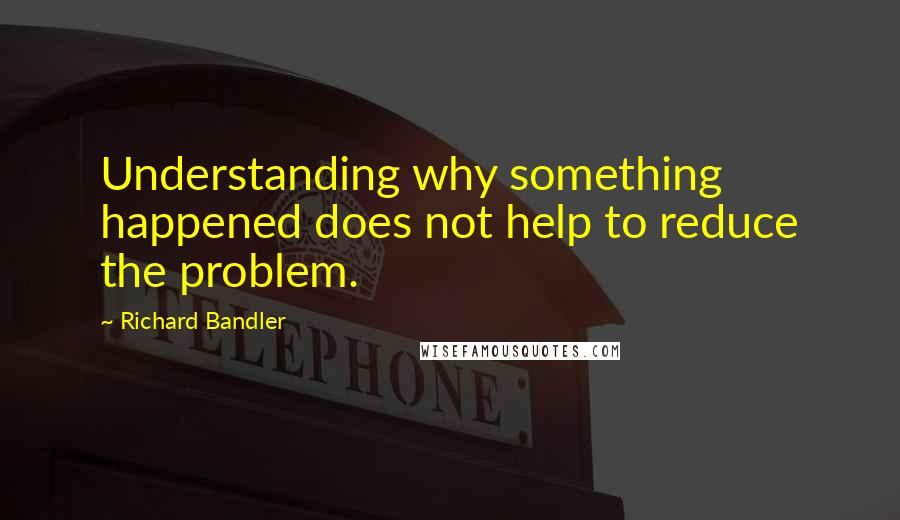Richard Bandler quotes: Understanding why something happened does not help to reduce the problem.