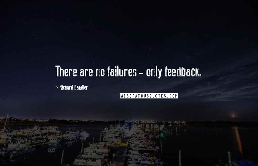 Richard Bandler quotes: There are no failures - only feedback.