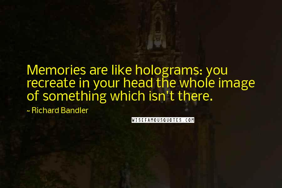 Richard Bandler quotes: Memories are like holograms: you recreate in your head the whole image of something which isn't there.