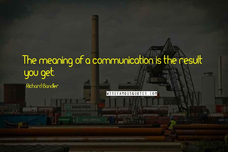 Richard Bandler quotes: The meaning of a communication is the result you get.