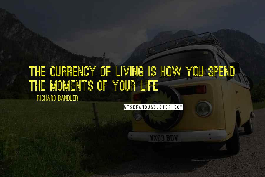 Richard Bandler quotes: The currency of living is how you spend the moments of your life