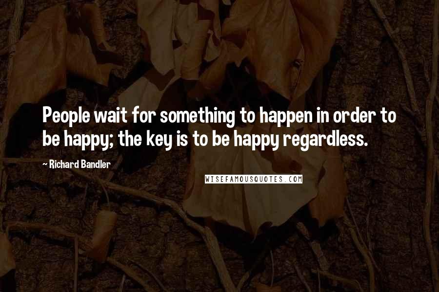 Richard Bandler quotes: People wait for something to happen in order to be happy; the key is to be happy regardless.