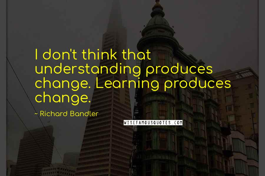 Richard Bandler quotes: I don't think that understanding produces change. Learning produces change.
