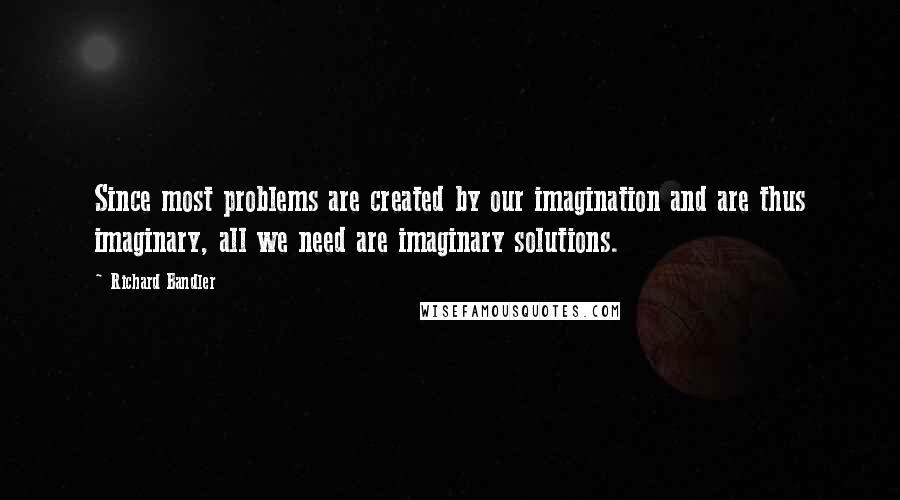 Richard Bandler quotes: Since most problems are created by our imagination and are thus imaginary, all we need are imaginary solutions.