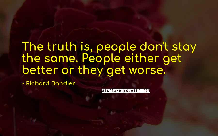 Richard Bandler quotes: The truth is, people don't stay the same. People either get better or they get worse.