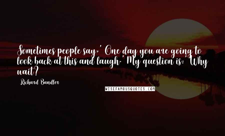 Richard Bandler quotes: Sometimes people say,' One day you are going to look back at this and laugh.' My question is:' Why wait?