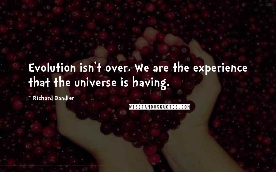 Richard Bandler quotes: Evolution isn't over. We are the experience that the universe is having.