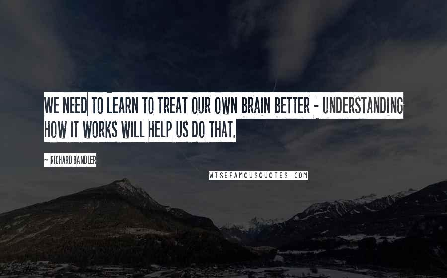 Richard Bandler quotes: We need to learn to treat our own brain better - understanding how it works will help us do that.