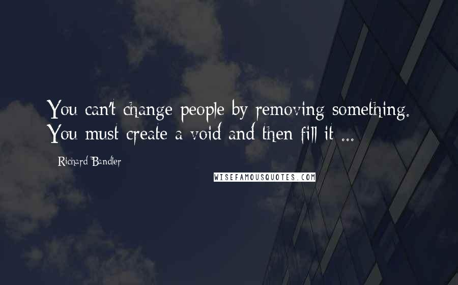 Richard Bandler quotes: You can't change people by removing something. You must create a void and then fill it ...
