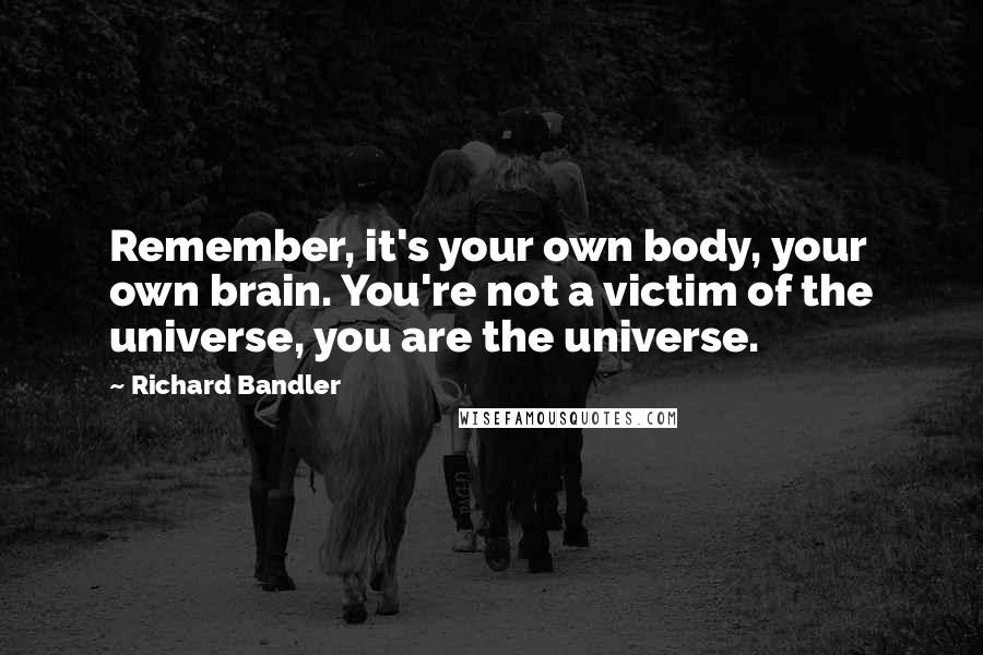 Richard Bandler quotes: Remember, it's your own body, your own brain. You're not a victim of the universe, you are the universe.