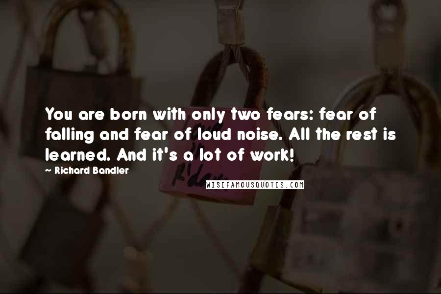 Richard Bandler quotes: You are born with only two fears: fear of falling and fear of loud noise. All the rest is learned. And it's a lot of work!