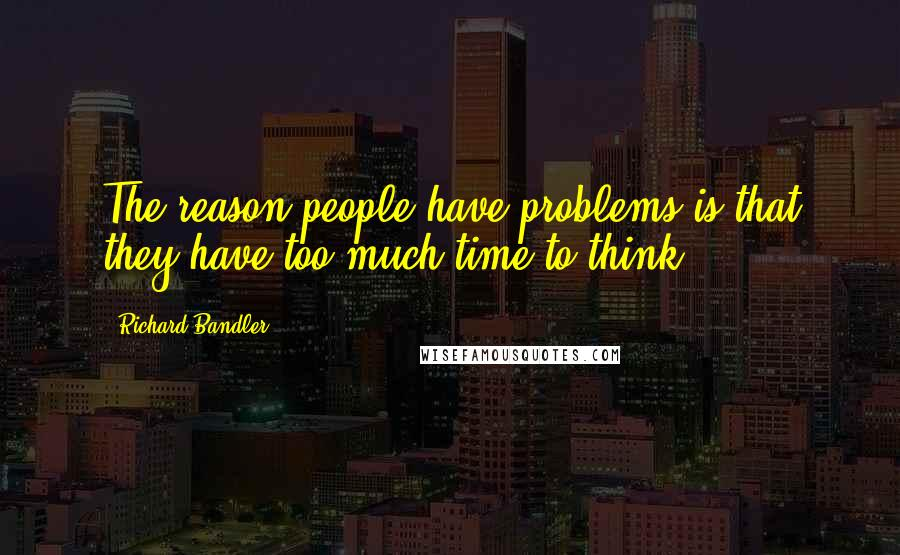 Richard Bandler quotes: The reason people have problems is that they have too much time to think.