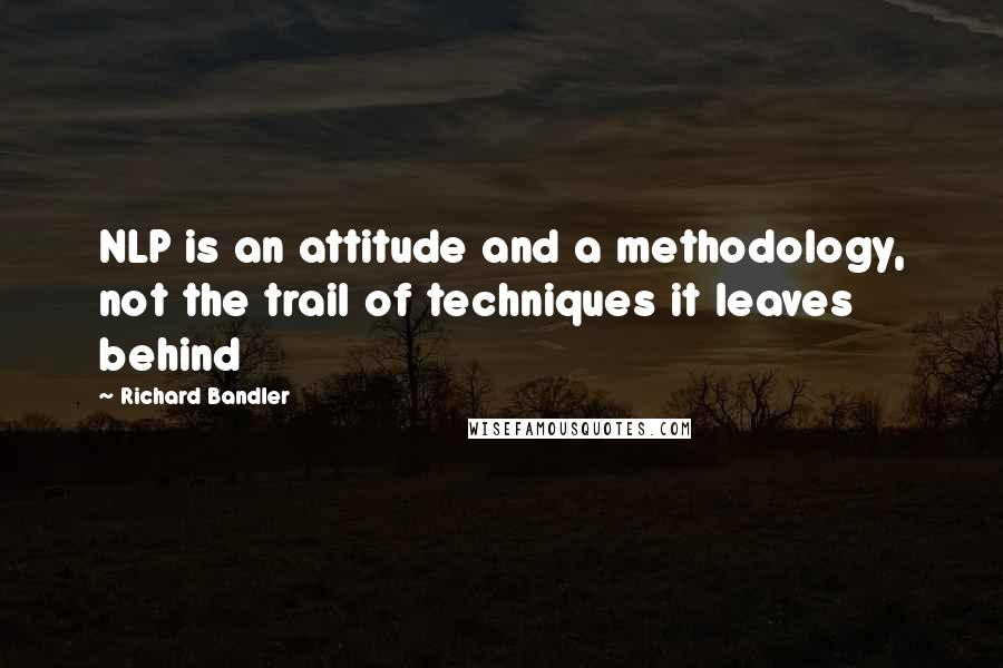 Richard Bandler quotes: NLP is an attitude and a methodology, not the trail of techniques it leaves behind