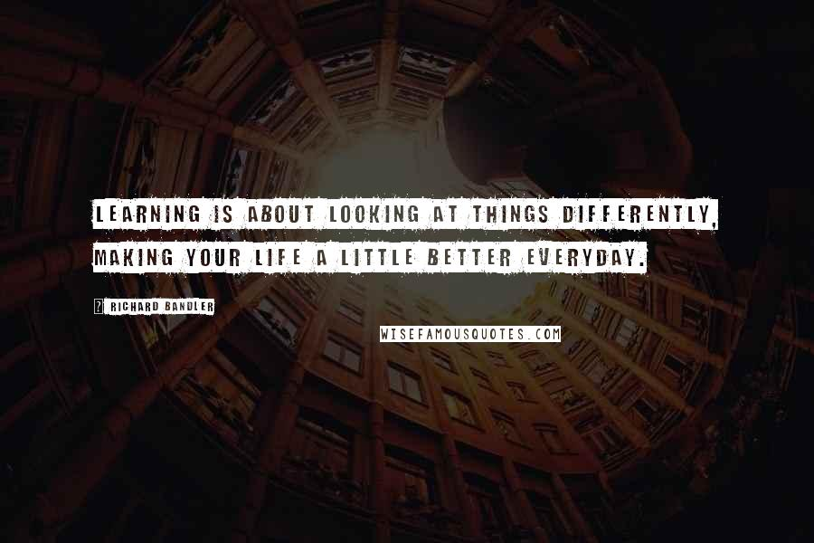 Richard Bandler quotes: Learning is about looking at things differently, making your life a little better everyday.