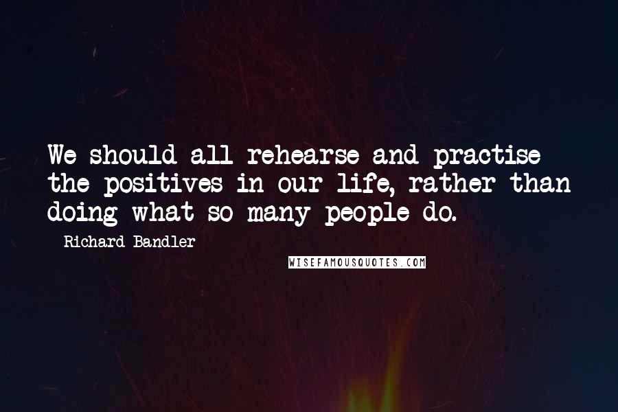 Richard Bandler quotes: We should all rehearse and practise the positives in our life, rather than doing what so many people do.