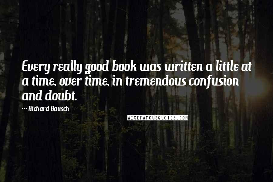 Richard Bausch quotes: Every really good book was written a little at a time, over time, in tremendous confusion and doubt.
