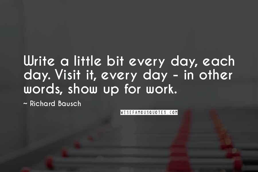 Richard Bausch quotes: Write a little bit every day, each day. Visit it, every day - in other words, show up for work.