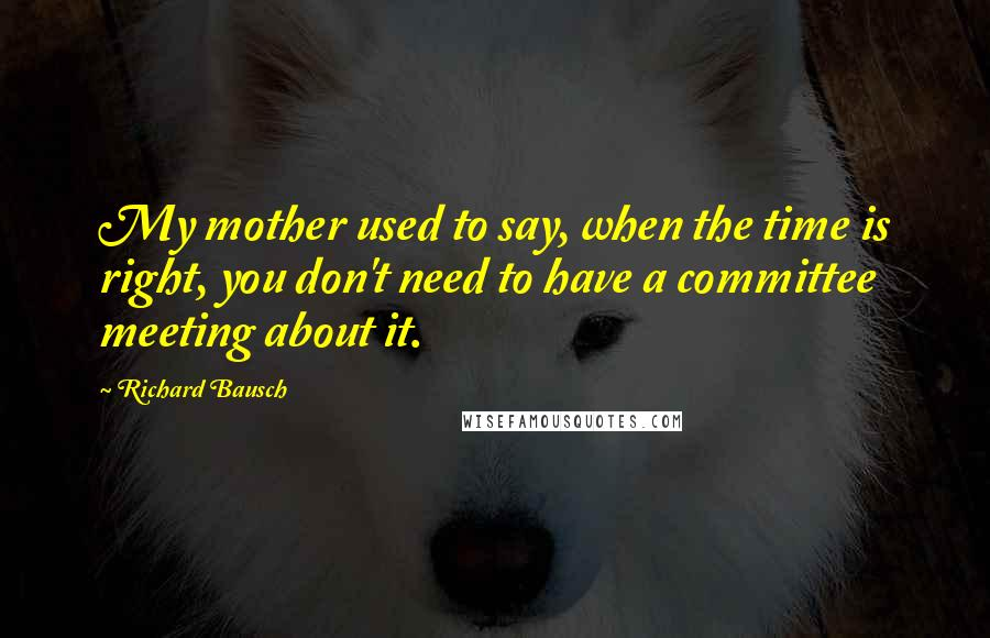 Richard Bausch quotes: My mother used to say, when the time is right, you don't need to have a committee meeting about it.