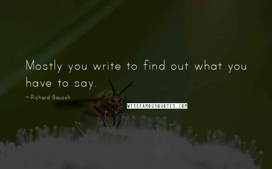 Richard Bausch quotes: Mostly you write to find out what you have to say.