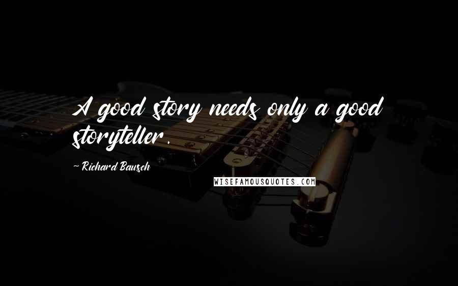 Richard Bausch quotes: A good story needs only a good storyteller.