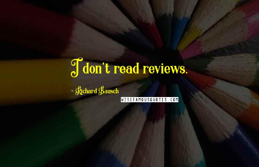 Richard Bausch quotes: I don't read reviews.
