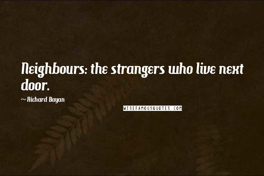 Richard Bayan quotes: Neighbours: the strangers who live next door.