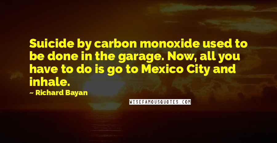 Richard Bayan quotes: Suicide by carbon monoxide used to be done in the garage. Now, all you have to do is go to Mexico City and inhale.