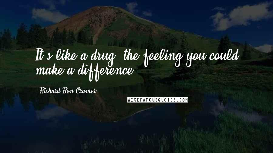Richard Ben Cramer quotes: It's like a drug, the feeling you could make a difference ...
