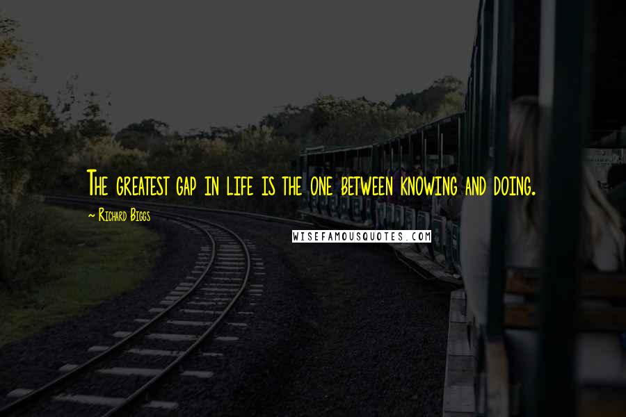Richard Biggs quotes: The greatest gap in life is the one between knowing and doing.