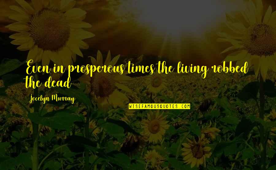 Richard Blackaby Quotes By Jocelyn Murray: Even in prosperous times the living robbed the