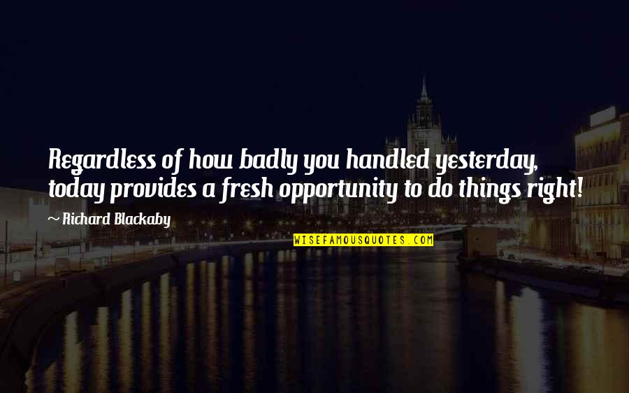 Richard Blackaby Quotes By Richard Blackaby: Regardless of how badly you handled yesterday, today