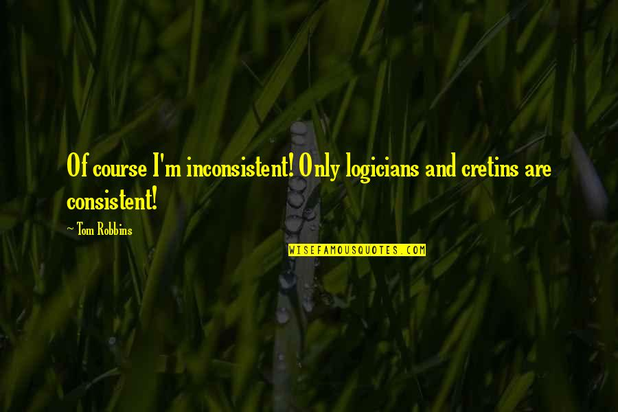 Richard Blackaby Quotes By Tom Robbins: Of course I'm inconsistent! Only logicians and cretins