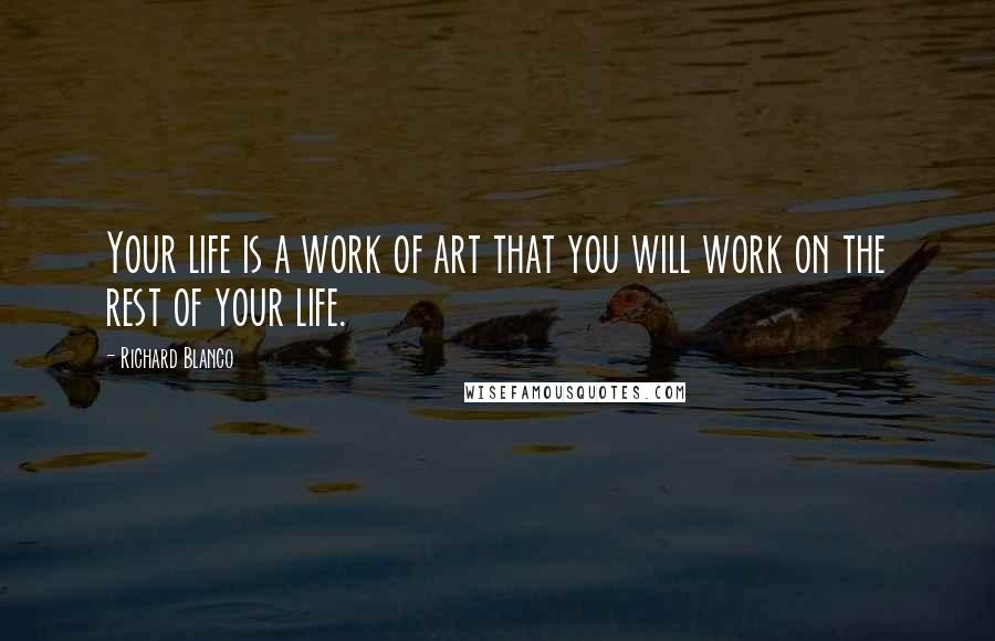 Richard Blanco quotes: Your life is a work of art that you will work on the rest of your life.