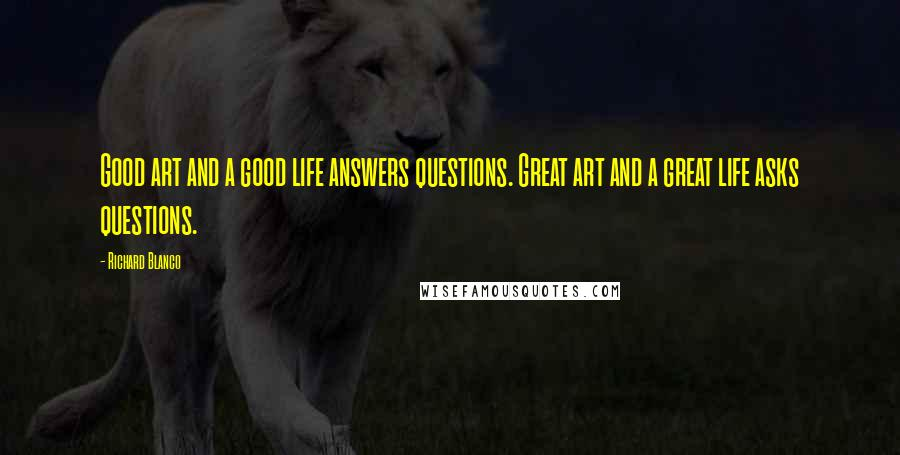 Richard Blanco quotes: Good art and a good life answers questions. Great art and a great life asks questions.