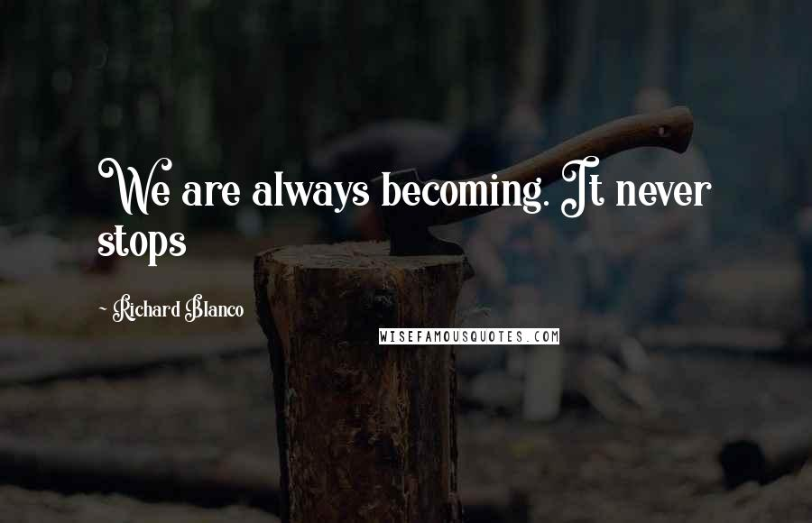 Richard Blanco quotes: We are always becoming. It never stops