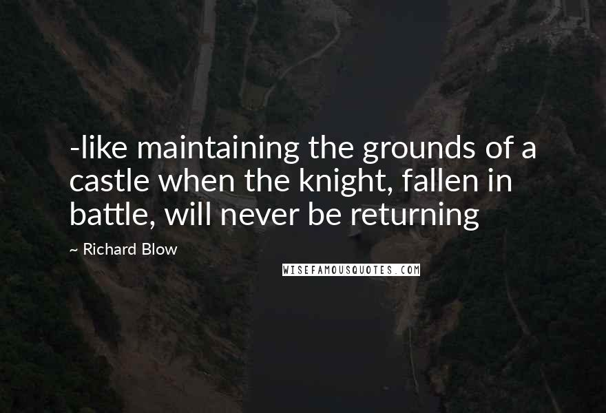 Richard Blow quotes: -like maintaining the grounds of a castle when the knight, fallen in battle, will never be returning