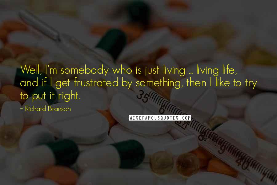 Richard Branson quotes: Well, I'm somebody who is just living ... living life, and if I get frustrated by something, then I like to try to put it right.