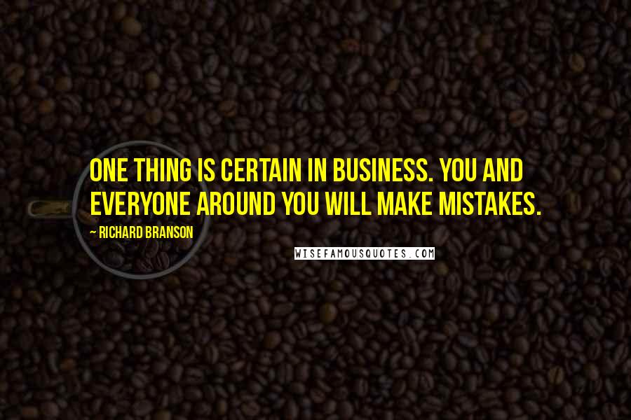 Richard Branson quotes: One thing is certain in business. You and everyone around you will make mistakes.