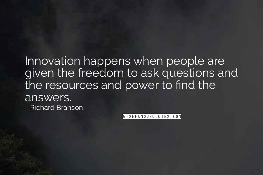 Richard Branson quotes: Innovation happens when people are given the freedom to ask questions and the resources and power to find the answers.